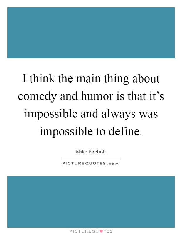 I think the main thing about comedy and humor is that it's impossible and always was impossible to define Picture Quote #1