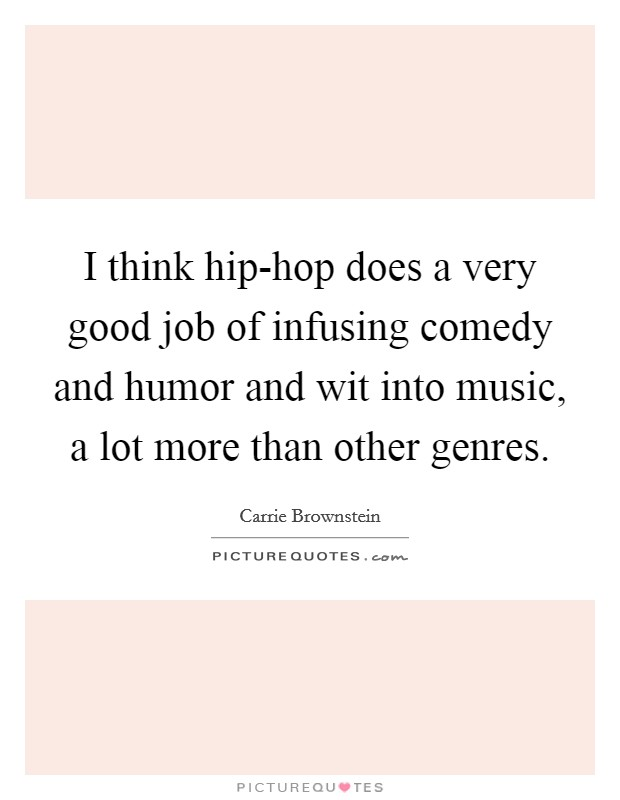 I think hip-hop does a very good job of infusing comedy and humor and wit into music, a lot more than other genres Picture Quote #1