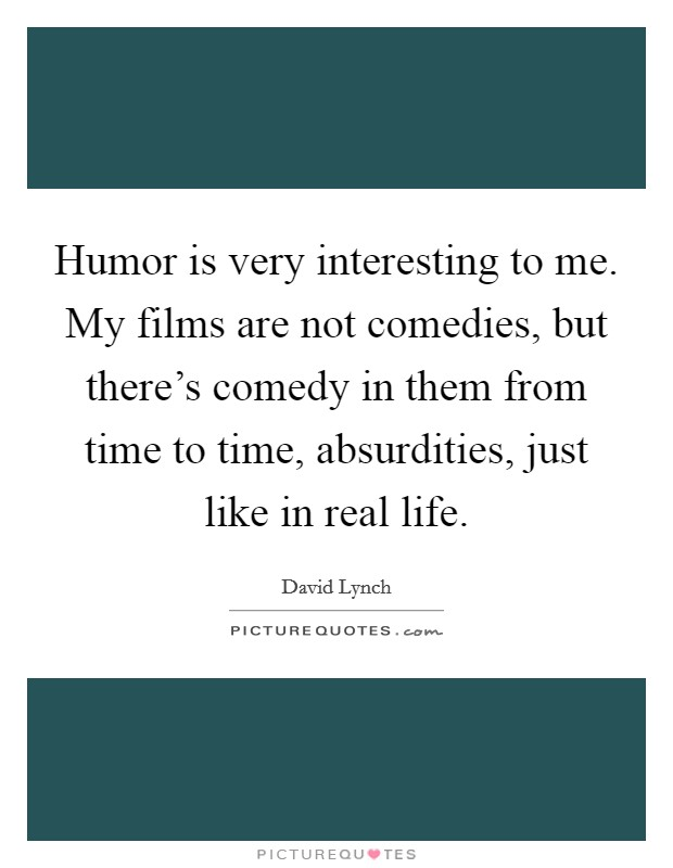 Humor is very interesting to me. My films are not comedies, but there's comedy in them from time to time, absurdities, just like in real life Picture Quote #1