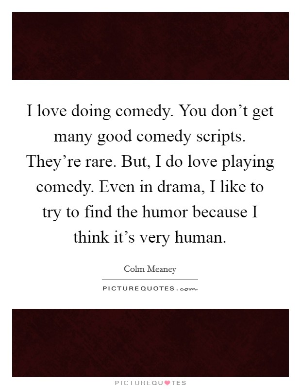 I love doing comedy. You don't get many good comedy scripts. They're rare. But, I do love playing comedy. Even in drama, I like to try to find the humor because I think it's very human Picture Quote #1