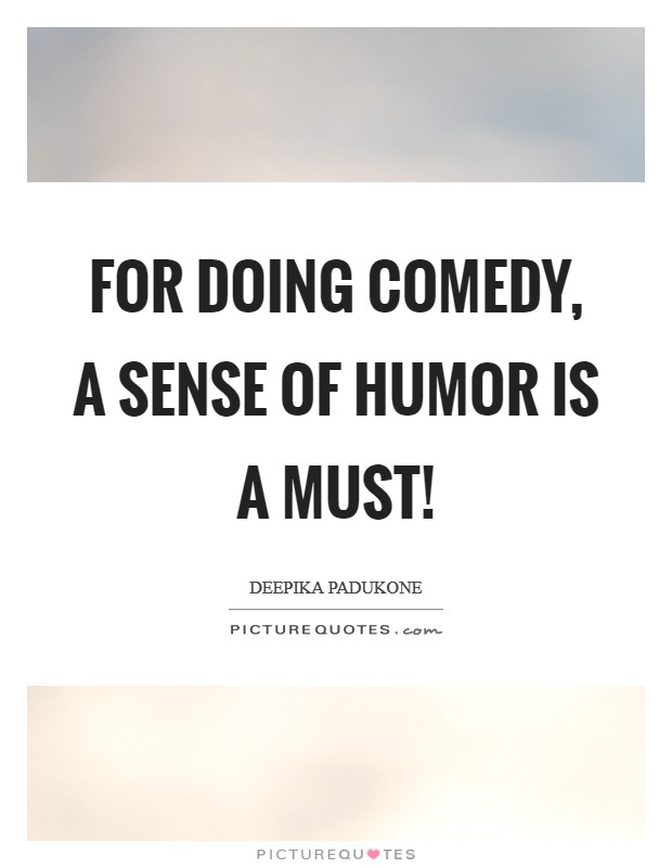 For doing comedy, a sense of humor is a must! Picture Quote #1
