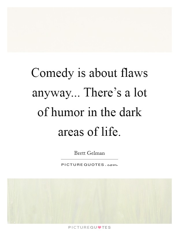 Comedy is about flaws anyway... There's a lot of humor in the dark areas of life Picture Quote #1