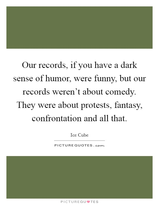 Our records, if you have a dark sense of humor, were funny, but our records weren't about comedy. They were about protests, fantasy, confrontation and all that Picture Quote #1