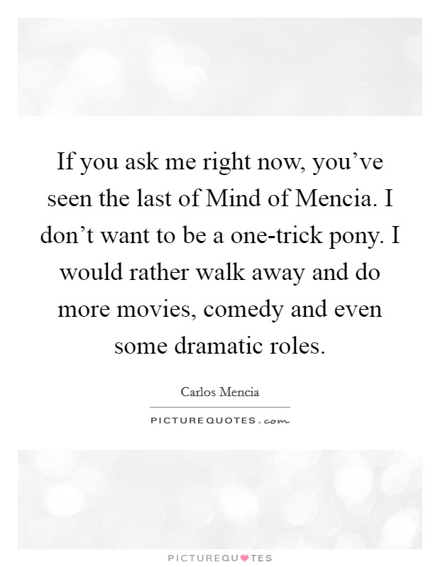 If you ask me right now, you've seen the last of Mind of Mencia. I don't want to be a one-trick pony. I would rather walk away and do more movies, comedy and even some dramatic roles Picture Quote #1