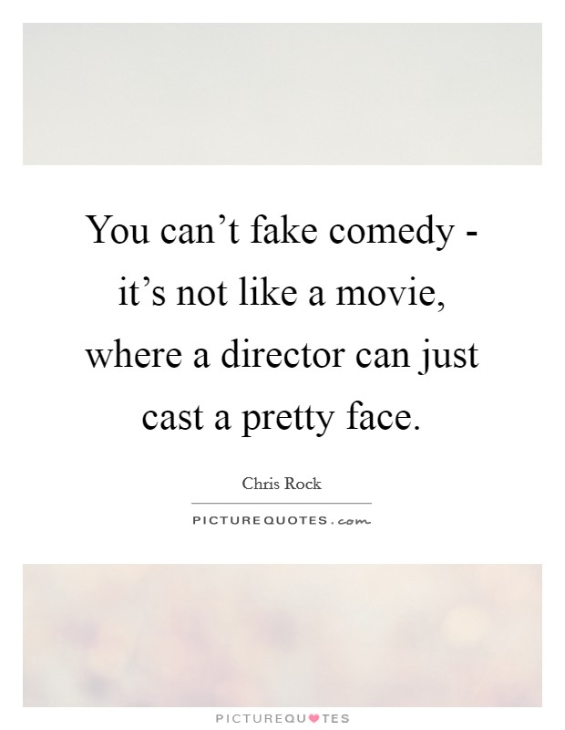You can't fake comedy - it's not like a movie, where a director can just cast a pretty face Picture Quote #1