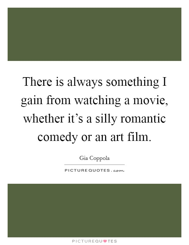 There is always something I gain from watching a movie, whether it's a silly romantic comedy or an art film Picture Quote #1