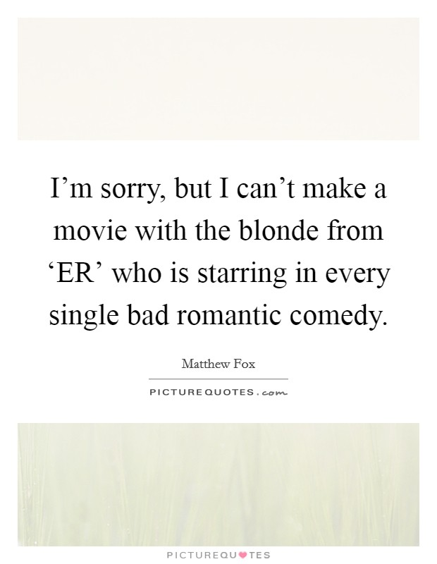 I'm sorry, but I can't make a movie with the blonde from 'ER' who is starring in every single bad romantic comedy Picture Quote #1