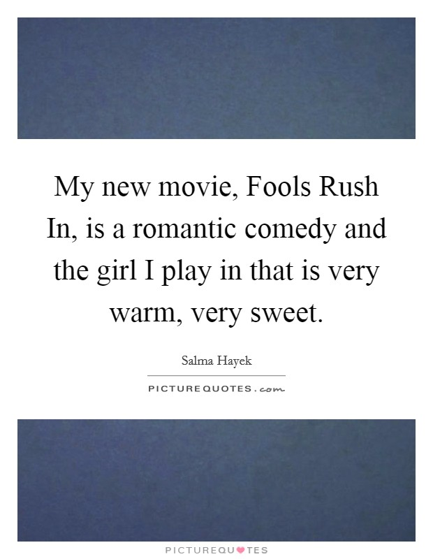 My new movie, Fools Rush In, is a romantic comedy and the girl I play in that is very warm, very sweet Picture Quote #1