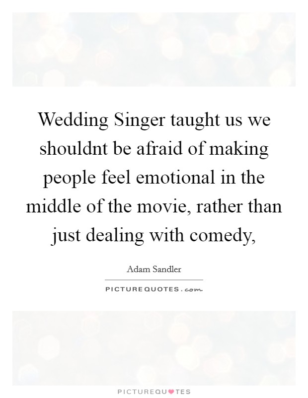 Wedding Singer taught us we shouldnt be afraid of making people feel emotional in the middle of the movie, rather than just dealing with comedy, Picture Quote #1