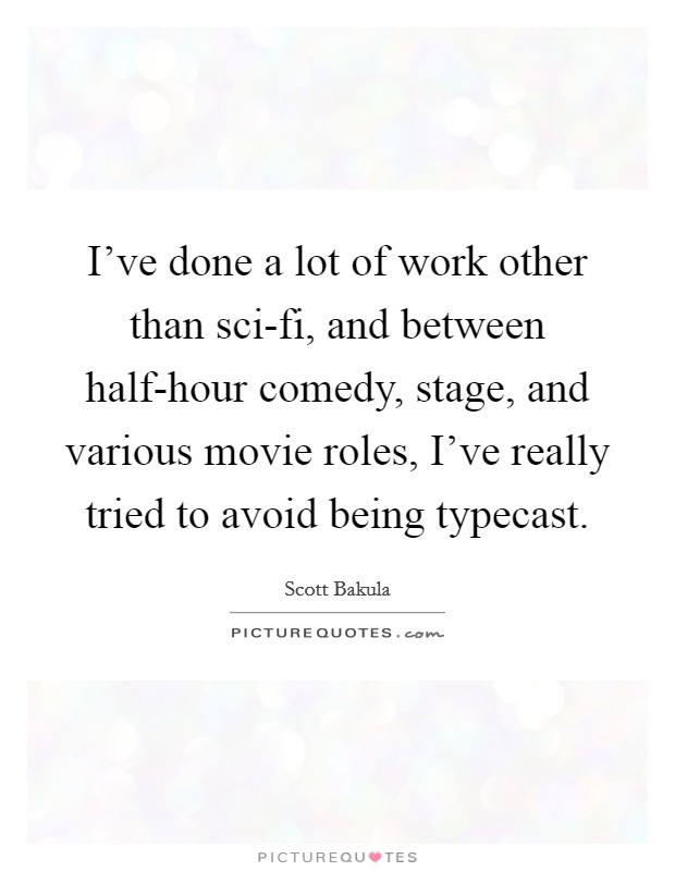 I've done a lot of work other than sci-fi, and between half-hour comedy, stage, and various movie roles, I've really tried to avoid being typecast Picture Quote #1