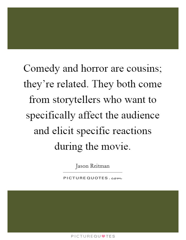 Comedy and horror are cousins; they're related. They both come from storytellers who want to specifically affect the audience and elicit specific reactions during the movie Picture Quote #1