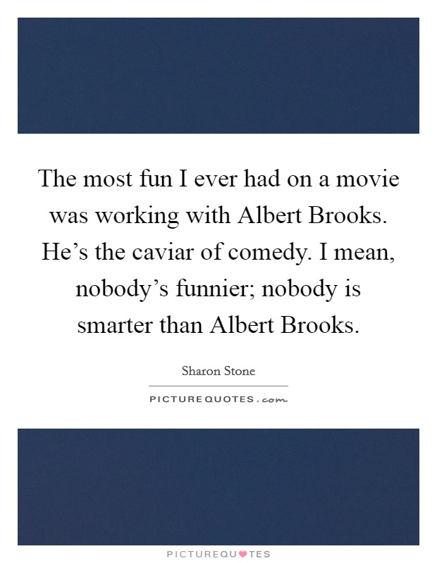The most fun I ever had on a movie was working with Albert Brooks. He's the caviar of comedy. I mean, nobody's funnier; nobody is smarter than Albert Brooks Picture Quote #1