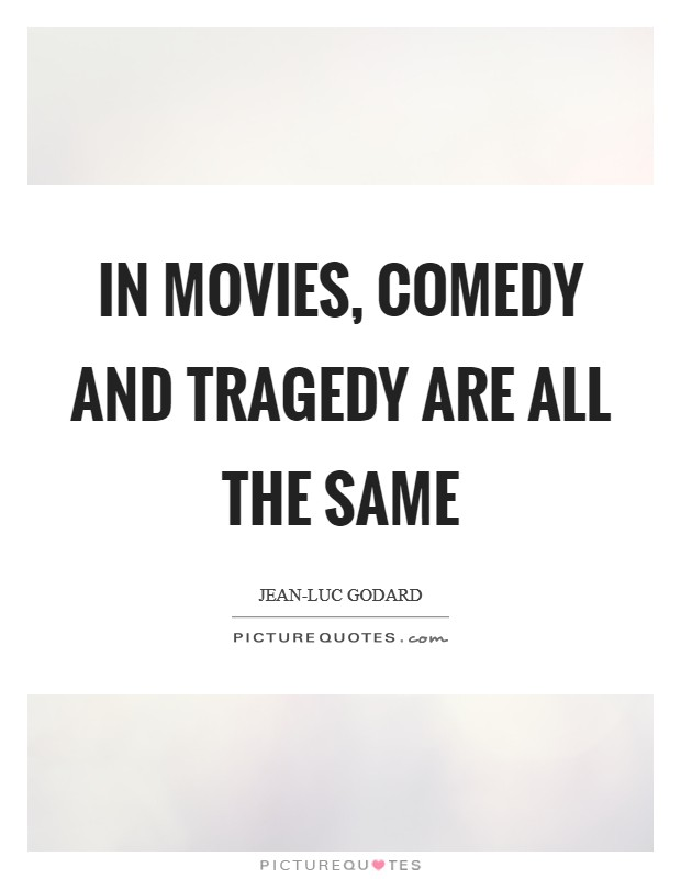 In movies, comedy and tragedy are all the same Picture Quote #1