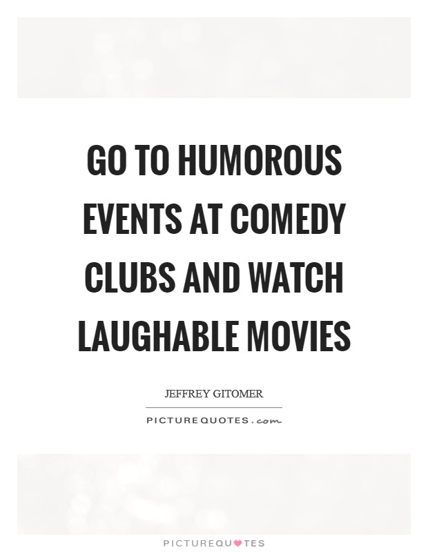 Go to humorous events at comedy clubs and watch laughable movies Picture Quote #1