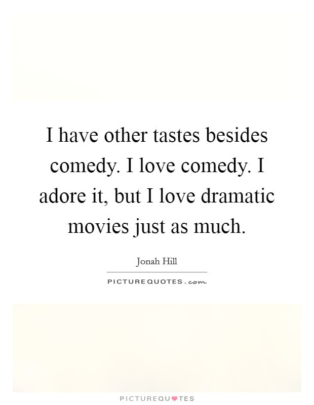 I have other tastes besides comedy. I love comedy. I adore it, but I love dramatic movies just as much Picture Quote #1