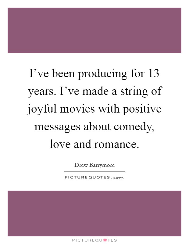 I've been producing for 13 years. I've made a string of joyful movies with positive messages about comedy, love and romance Picture Quote #1