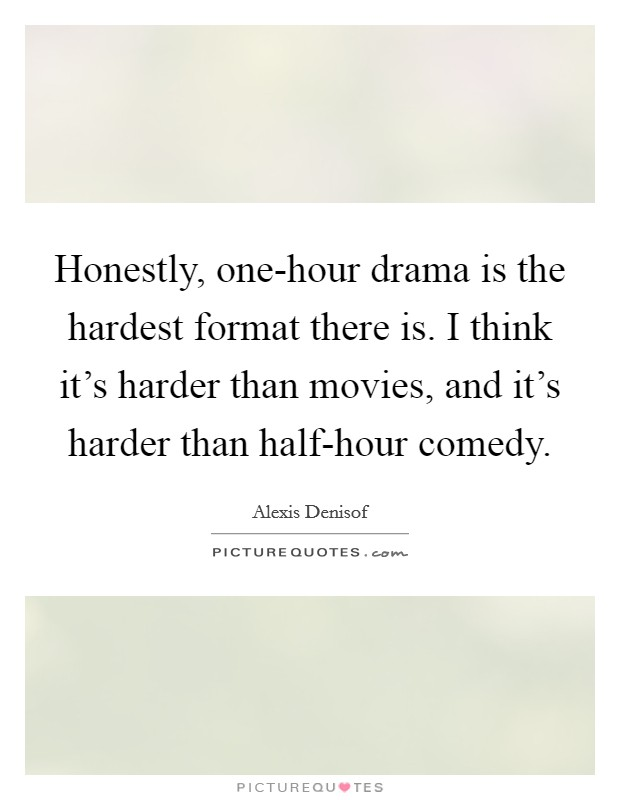 Honestly, one-hour drama is the hardest format there is. I think it's harder than movies, and it's harder than half-hour comedy Picture Quote #1