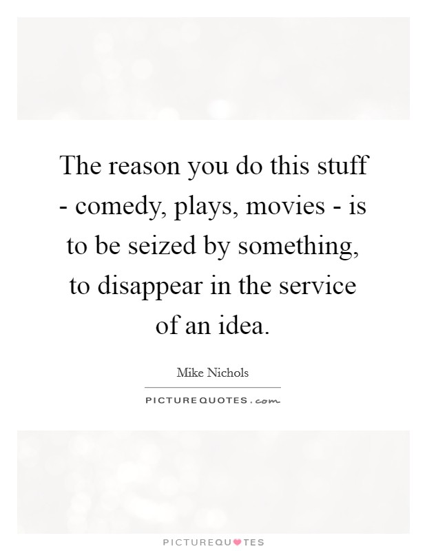 The reason you do this stuff - comedy, plays, movies - is to be seized by something, to disappear in the service of an idea Picture Quote #1
