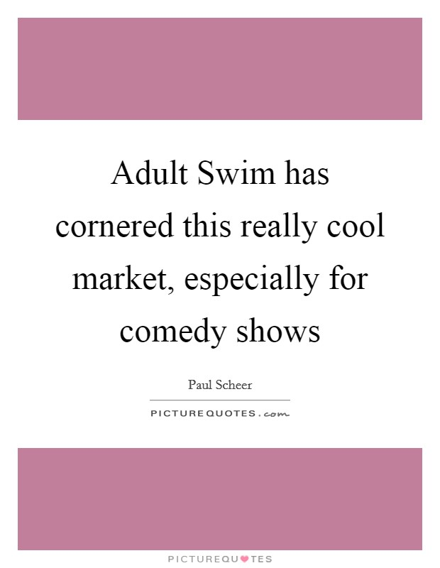 Adult Swim has cornered this really cool market, especially for comedy shows Picture Quote #1
