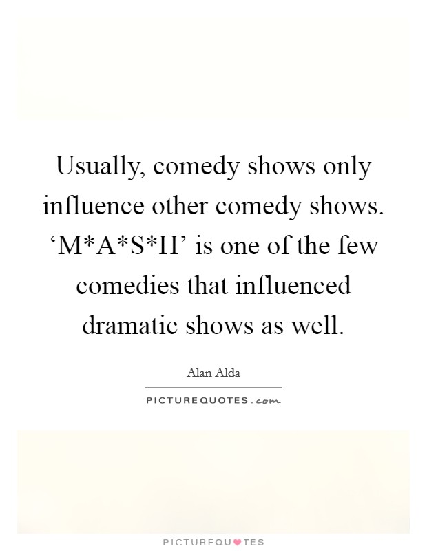 Usually, comedy shows only influence other comedy shows. 'M*A*S*H' is one of the few comedies that influenced dramatic shows as well Picture Quote #1
