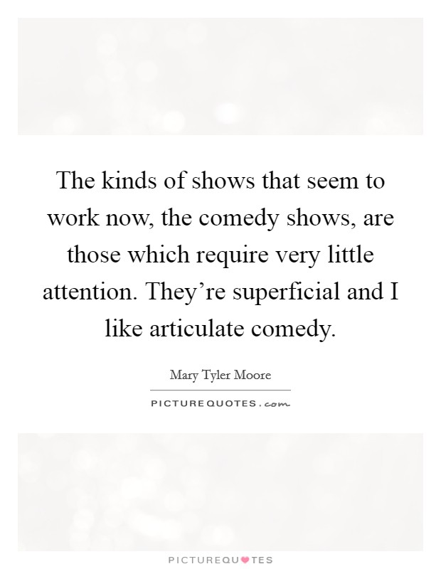 The kinds of shows that seem to work now, the comedy shows, are those which require very little attention. They're superficial and I like articulate comedy Picture Quote #1