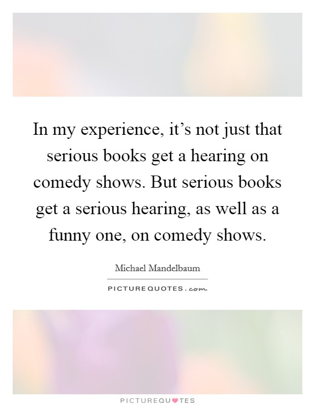 In my experience, it's not just that serious books get a hearing on comedy shows. But serious books get a serious hearing, as well as a funny one, on comedy shows Picture Quote #1