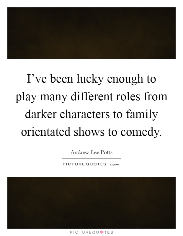 I've been lucky enough to play many different roles from darker characters to family orientated shows to comedy Picture Quote #1