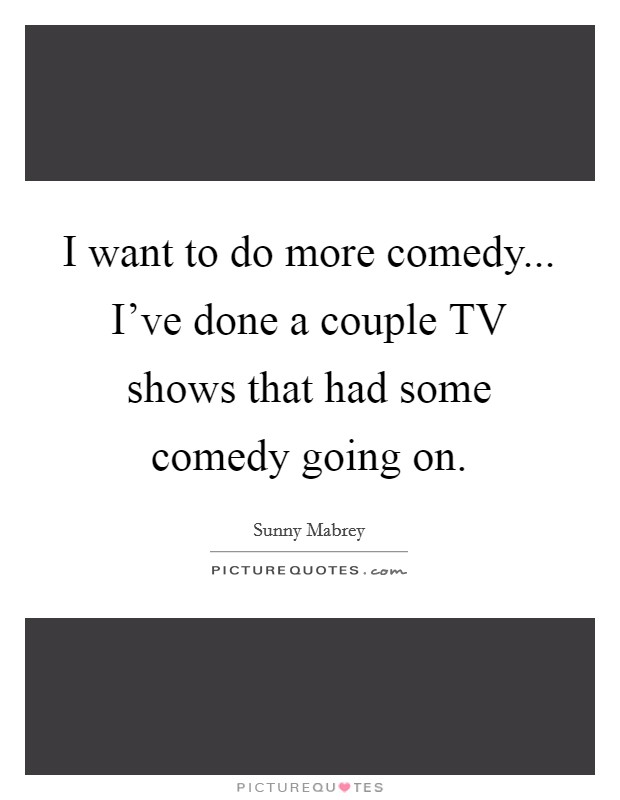 I want to do more comedy... I've done a couple TV shows that had some comedy going on Picture Quote #1