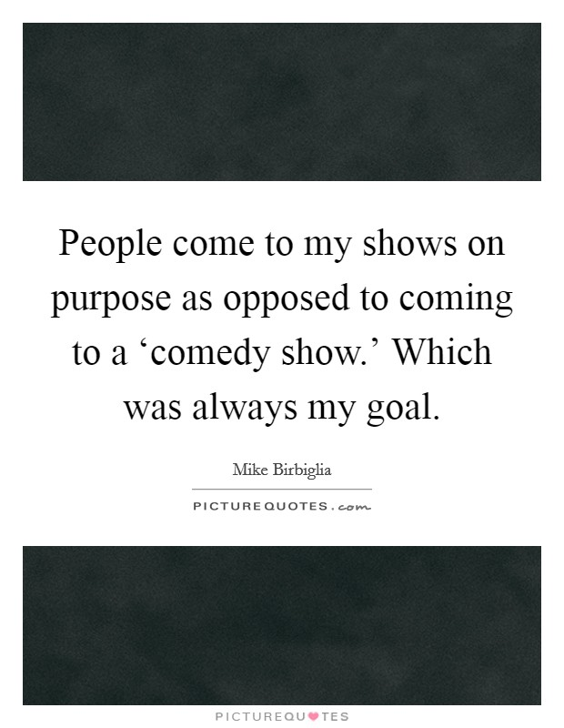 People come to my shows on purpose as opposed to coming to a 'comedy show.' Which was always my goal Picture Quote #1