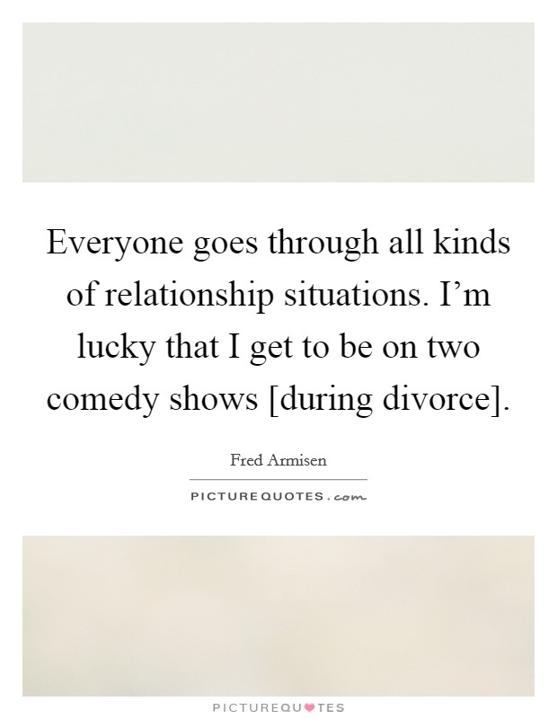 Everyone goes through all kinds of relationship situations. I'm lucky that I get to be on two comedy shows [during divorce] Picture Quote #1