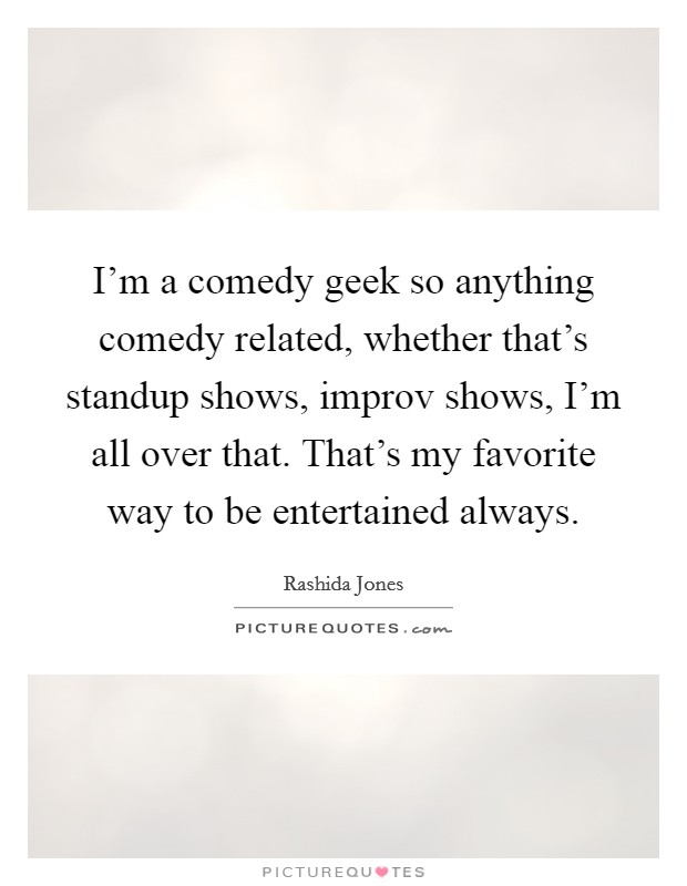 I'm a comedy geek so anything comedy related, whether that's standup shows, improv shows, I'm all over that. That's my favorite way to be entertained always Picture Quote #1