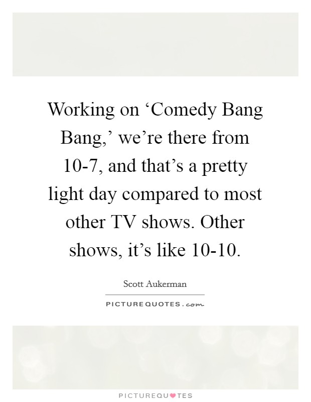 Working on 'Comedy Bang Bang,' we're there from 10-7, and that's a pretty light day compared to most other TV shows. Other shows, it's like 10-10 Picture Quote #1