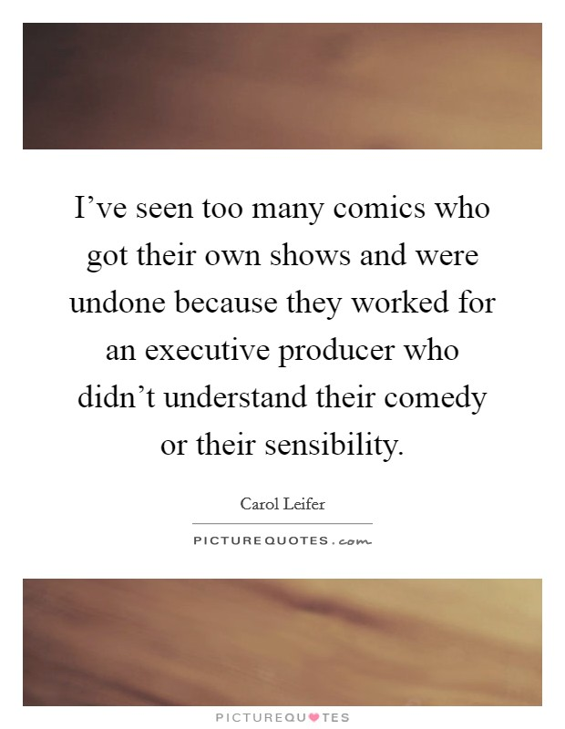 I've seen too many comics who got their own shows and were undone because they worked for an executive producer who didn't understand their comedy or their sensibility Picture Quote #1
