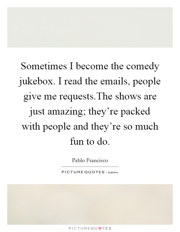Sometimes I become the comedy jukebox. I read the emails, people give me requests.The shows are just amazing; they're packed with people and they're so much fun to do Picture Quote #1