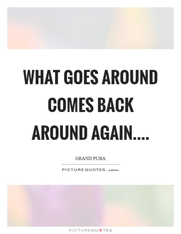 What goes around comes back around again Picture Quote #1
