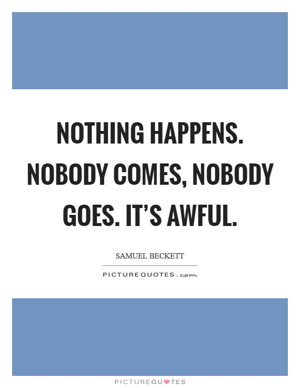 Nothing happens. Nobody comes, nobody goes. It's awful. Picture Quote #1