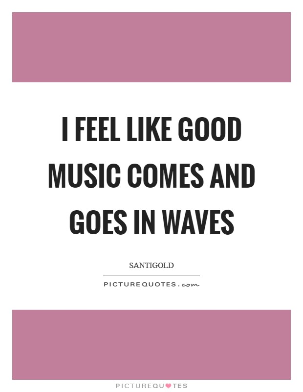 I feel like good music comes and goes in waves Picture Quote #1