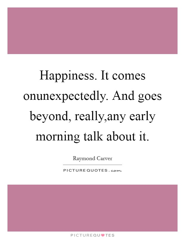 Happiness. It comes onunexpectedly. And goes beyond, really,any early morning talk about it. Picture Quote #1