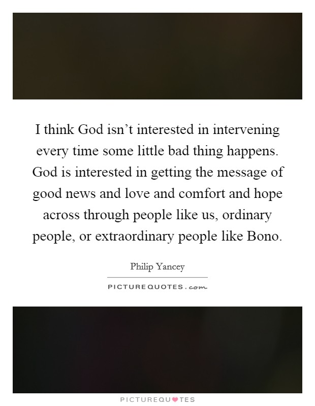 I think God isn't interested in intervening every time some little bad thing happens. God is interested in getting the message of good news and love and comfort and hope across through people like us, ordinary people, or extraordinary people like Bono Picture Quote #1