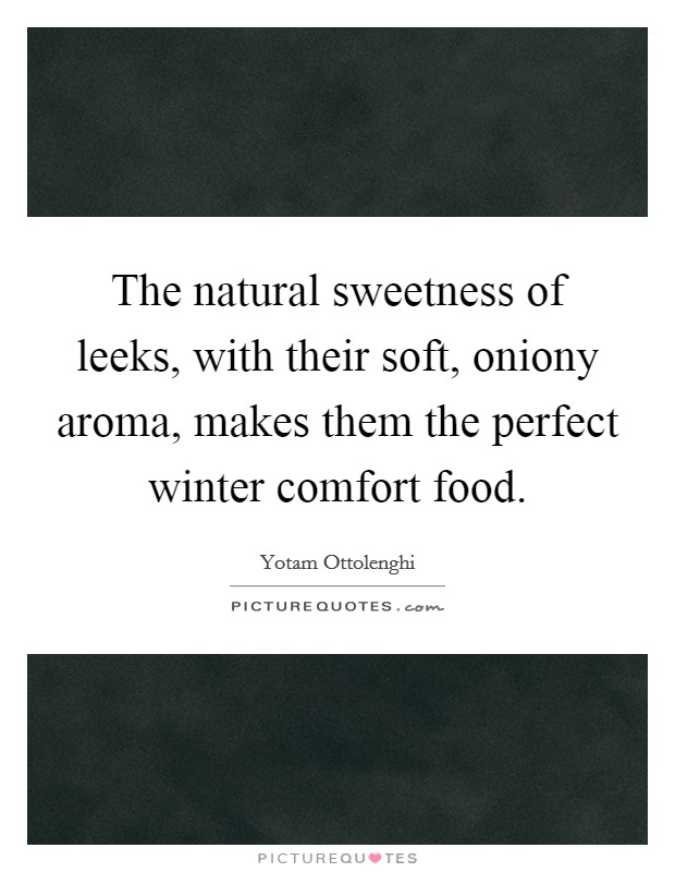 The natural sweetness of leeks, with their soft, oniony aroma, makes them the perfect winter comfort food Picture Quote #1