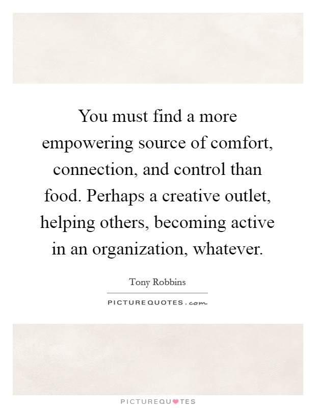 You must find a more empowering source of comfort, connection, and control than food. Perhaps a creative outlet, helping others, becoming active in an organization, whatever Picture Quote #1