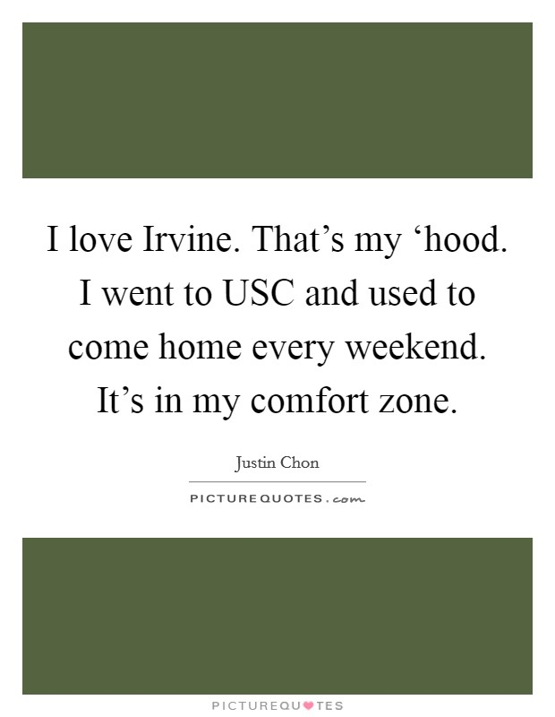 I love Irvine. That's my 'hood. I went to USC and used to come home every weekend. It's in my comfort zone Picture Quote #1