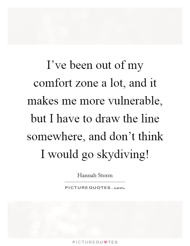 Drawing Smooth Lines Quotes : I ve been out of my comfort zone a lot and it makes me