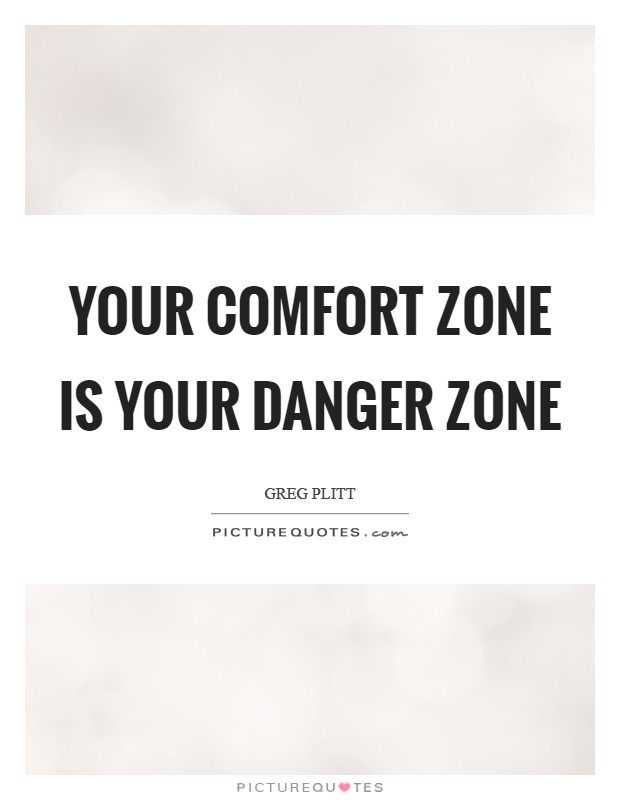 Your comfort zone is your danger zone Picture Quote #1