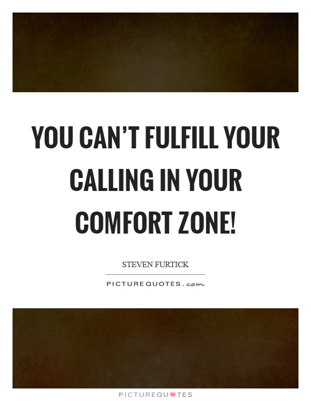 You can't fulfill your calling in your comfort zone! Picture Quote #1