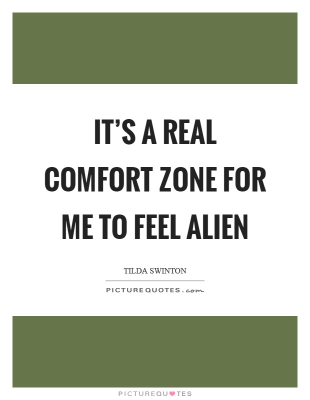 It's a real comfort zone for me to feel alien Picture Quote #1