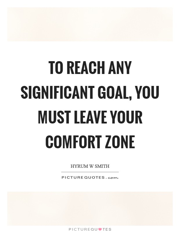 To reach any significant goal, you must leave your comfort zone Picture Quote #1