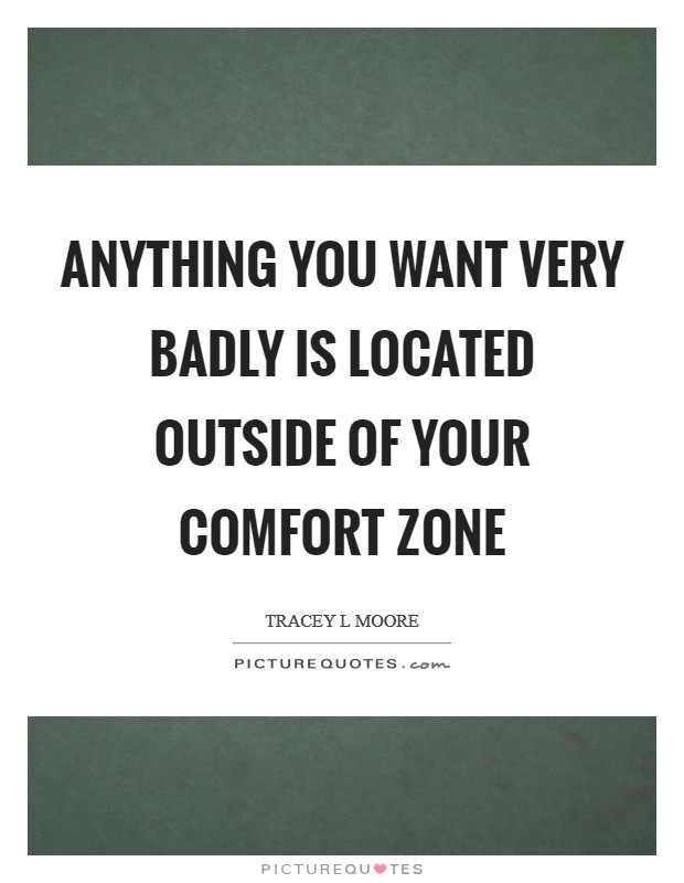Anything you want very badly is located outside of your comfort zone Picture Quote #1