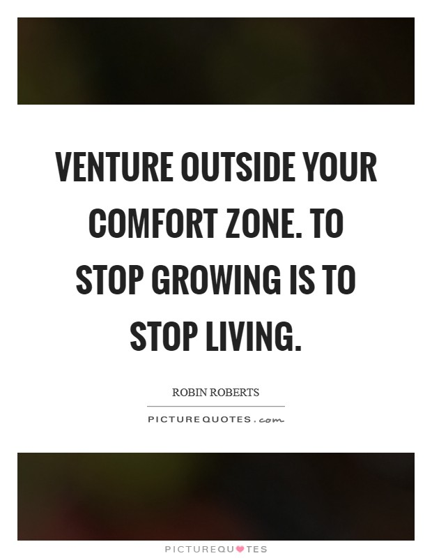 Venture outside your comfort zone. To stop growing is to stop living Picture Quote #1