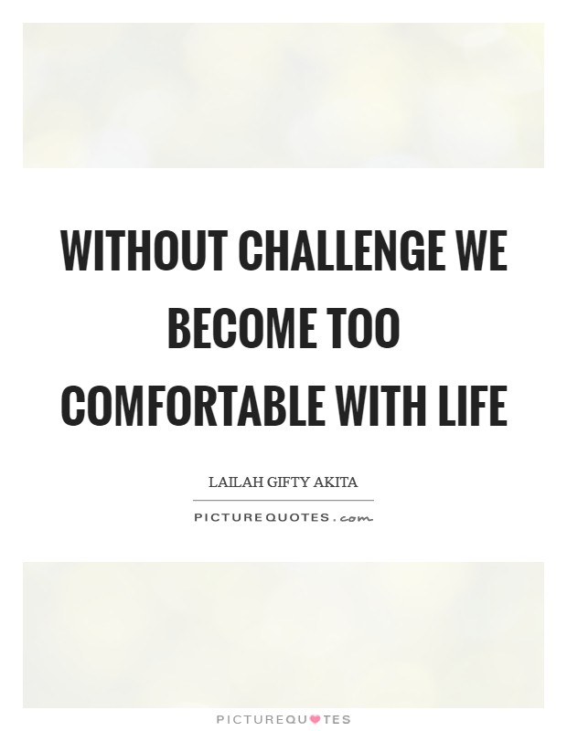 Without challenge we become too comfortable with life Picture Quote #1
